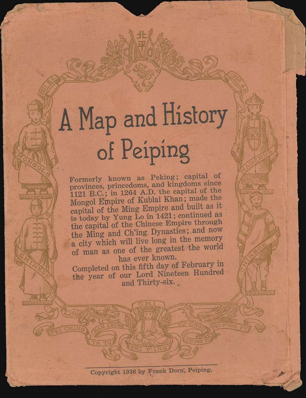 A Map and History of Peiping; formerly known as Peking; capital of provinces, princedoms, and kingdoms since 1121 B.C.; in 1264 A.D. the capital of the Mongol Empire of Kublai Khan; made the capital of the Ming Empire and built as it is today by Yung Lo in 1421; continued as the capital of the Chinese Empire through the Ming and Ching Dynasties; and now a city which will live long in the memory of man as one of the greatest the world has ever known. Completed on this fifth day of February in the year of our Lord Nineteen Hundred and Thirty-six. - Alternate View 1